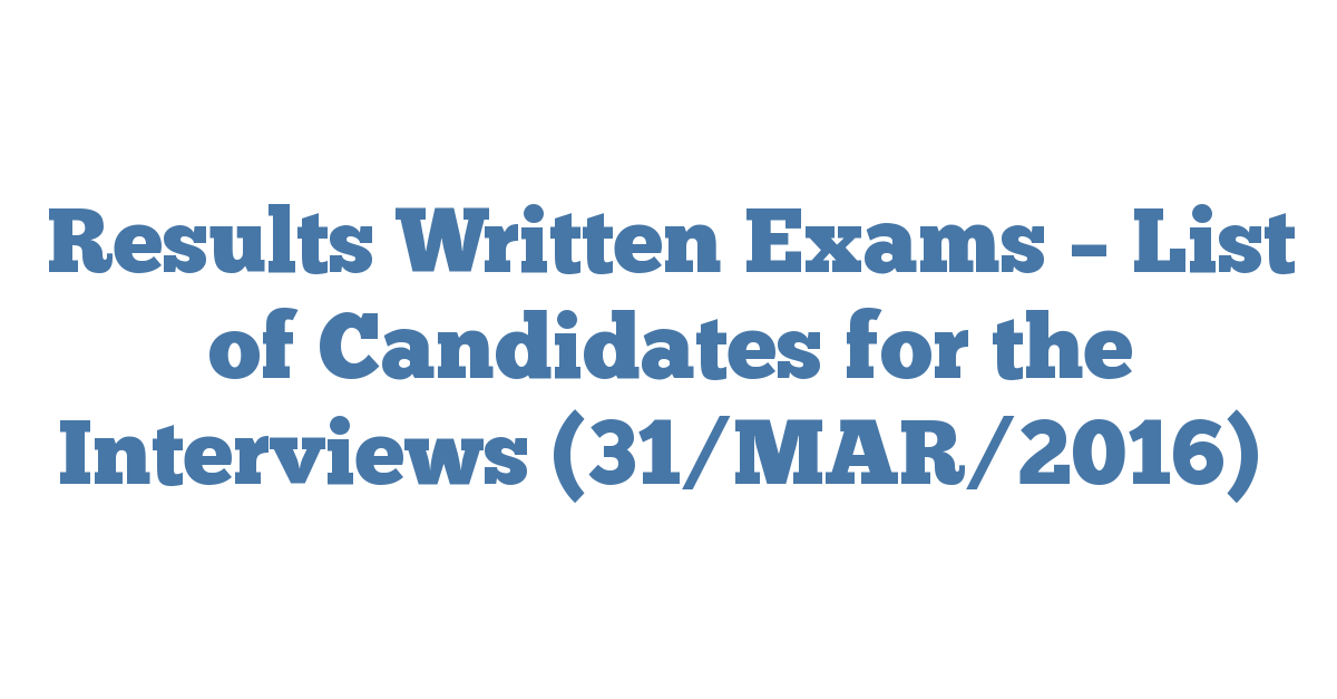 Results Written Exams – List of Candidates for the Interviews (31/MAR/2016)