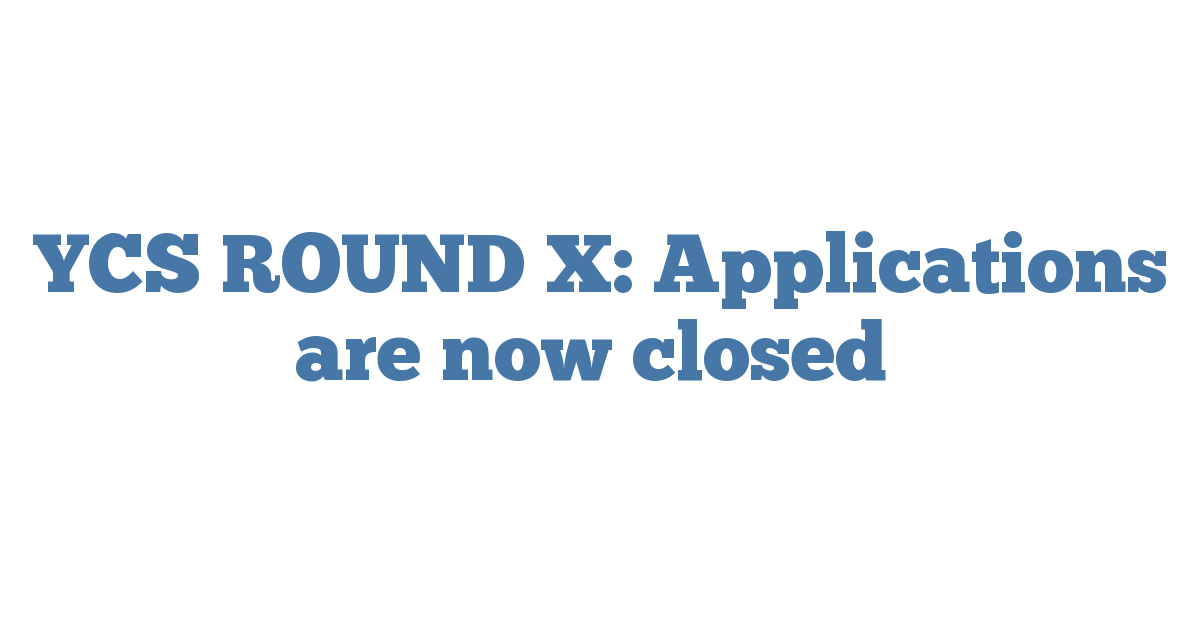 YCS ROUND X: Applications are now closed