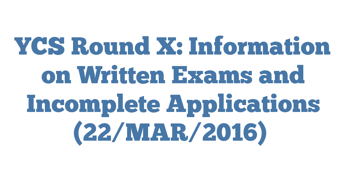 YCS Round X: Information on Written Exams and Incomplete Applications (22/MAR/2016)
