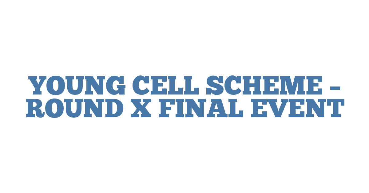 YOUNG CELL SCHEME – ROUND X FINAL EVENT