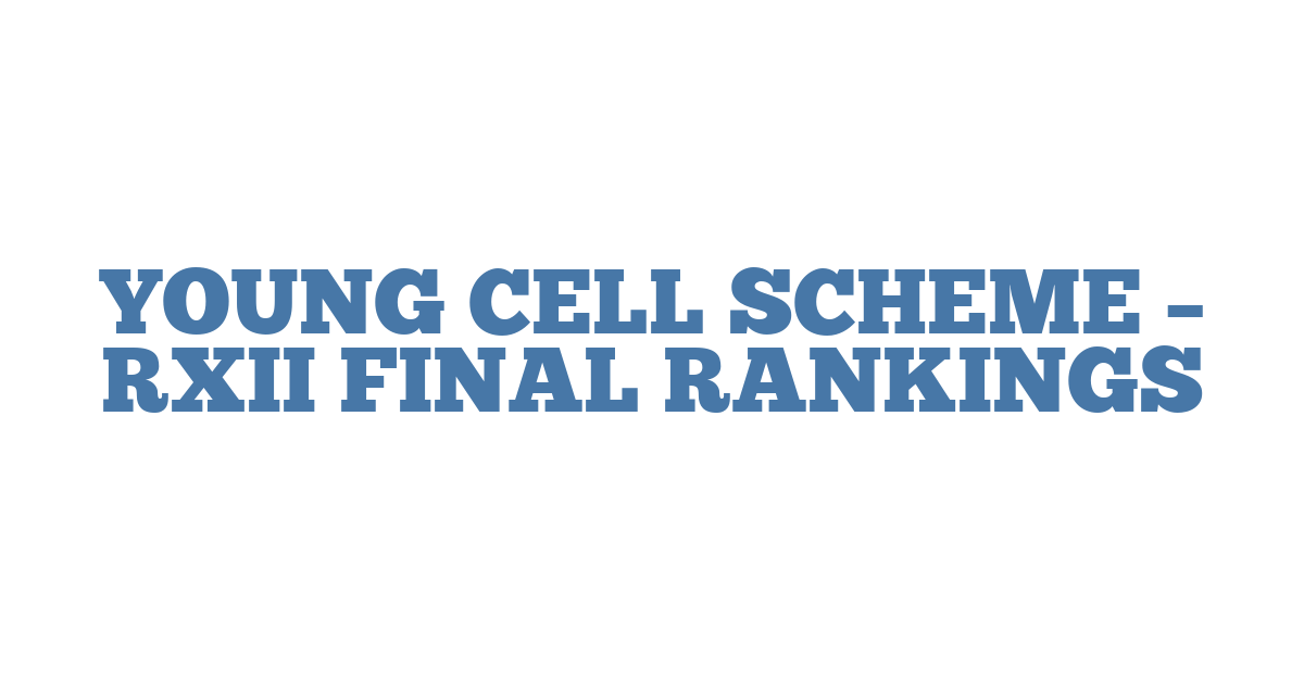 YOUNG CELL SCHEME – RXII FINAL RANKINGS