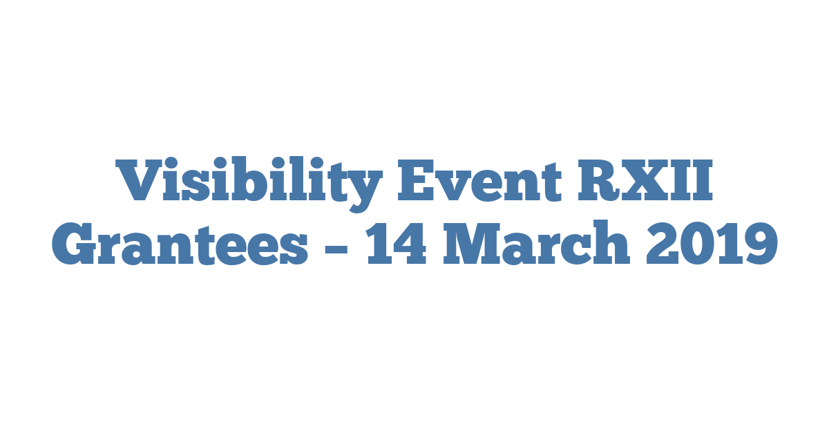 Visibility Event RXII Grantees – 14 March 2019